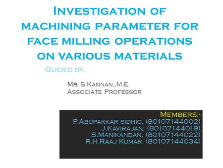 Investigation of machining parameter for face milling operations on various materials Members:- P.Abupakkar sidhic, (80107144002) J.Kavirajan, (80107144019)