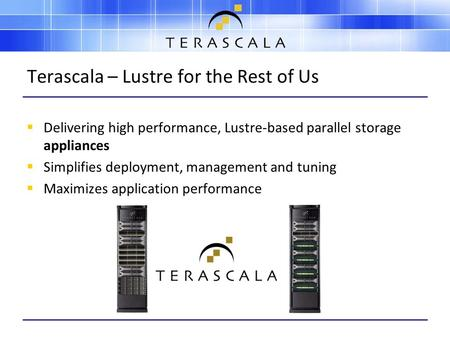 Terascala – Lustre for the Rest of Us  Delivering high performance, Lustre-based parallel storage appliances  Simplifies deployment, management and tuning.