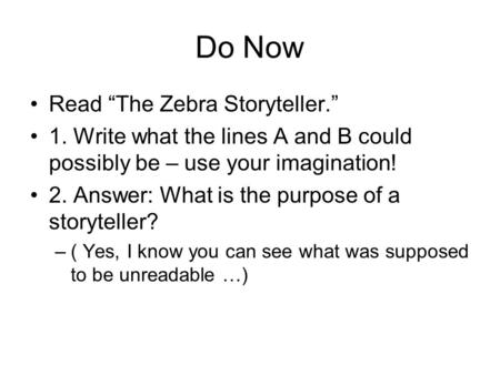 "Do Now Read ""The Zebra Storyteller."" 1. Write what the lines A and B could possibly be – use your imagination! 2. Answer: What is the purpose of a storyteller?"