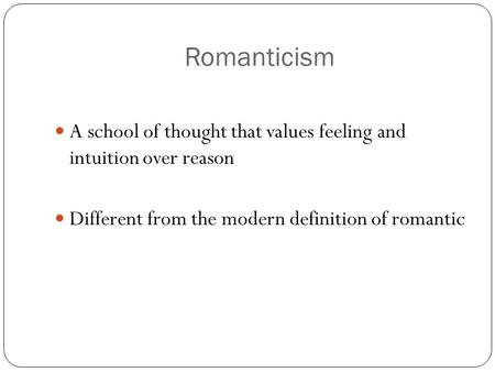 Romanticism A school of thought that values feeling and intuition over reason Different from the modern definition of romantic.