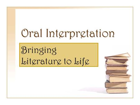 Oral Interpretation Bringing Literature to Life. What is Oral Interpretation? Oral interpretation is the performing of literature aloud for an audience.