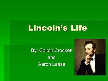 Lincoln's Life By: Colton Crockett and Aaron Lease.