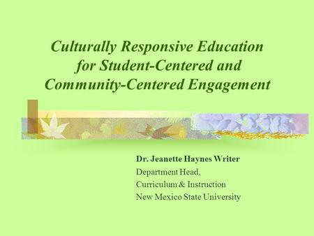 Culturally Responsive Education for Student-Centered and Community-Centered Engagement Dr. Jeanette Haynes Writer Department Head, Curriculum & Instruction.