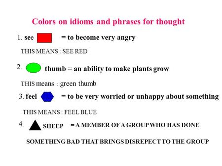 Colors on idioms and phrases for thought 1. see= to become very angry THIS MEANS : SEE RED 2. 2. thumb = an ability to make plants grow THIS means : green.