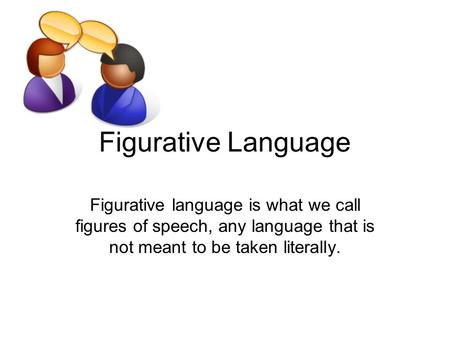Figurative Language Figurative language is what we call figures of speech, any language that is not meant to be taken literally.