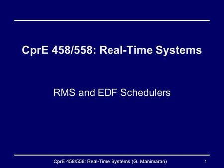 CprE 458/558: Real-Time Systems (G. Manimaran)1 CprE 458/558: Real-Time Systems RMS and EDF Schedulers.