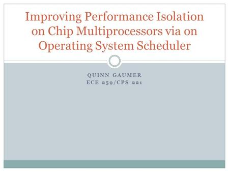 QUINN GAUMER ECE 259/CPS 221 Improving Performance Isolation on Chip Multiprocessors via on Operating System Scheduler.
