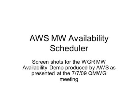 AWS MW Availability Scheduler Screen shots for the WGR MW Availability Demo produced by AWS as presented at the 7/7/09 QMWG meeting.