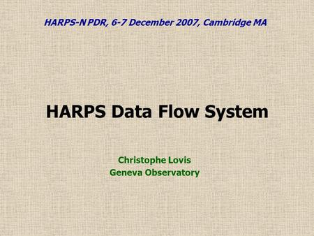 HARPS Data Flow System Christophe Lovis Geneva Observatory HARPS-N PDR, 6-7 December 2007, Cambridge MA.
