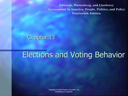 Elections and Voting Behavior Chapter 13 Copyright © 2009 Pearson Education, Inc. Publishing as Longman. Edwards, Wattenberg, and Lineberry Government.