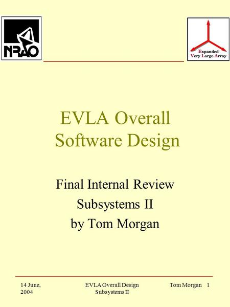 14 June, 2004 EVLA Overall Design Subsystems II Tom Morgan 1 EVLA Overall Software Design Final Internal Review Subsystems II by Tom Morgan.