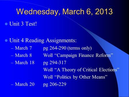"Wednesday, March 6, 2013 Unit 3 Test! Unit 4 Reading Assignments: – March 7 pg 264-290 (terms only) – March 8Woll ""Campaign Finance Reform"" – March 18pg."
