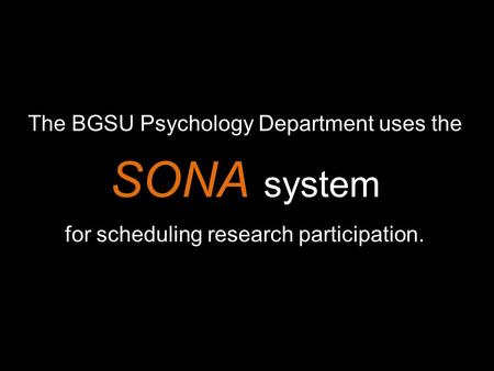 The BGSU Psychology Department uses the SONA system for scheduling research participation.