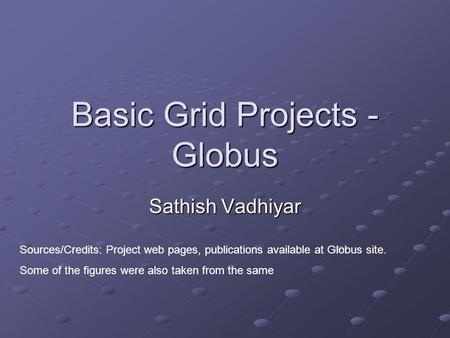 Basic Grid Projects - Globus Sathish Vadhiyar Sources/Credits: Project web pages, publications available at Globus site. Some of the figures were also.
