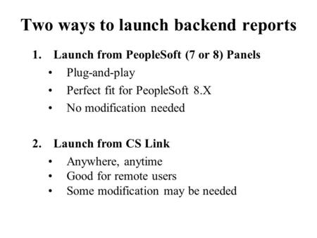 1.Launch from PeopleSoft (7 or 8) Panels Plug-and-play Perfect fit for PeopleSoft 8.X No modification needed 2.Launch from CS Link Anywhere, anytime Good.