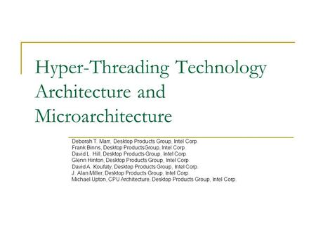 Hyper-Threading Technology Architecture and Microarchitecture Deborah T. Marr, Desktop Products Group, Intel Corp. Frank Binns, Desktop ProductsGroup,