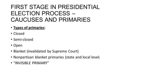 FIRST STAGE IN PRESIDENTIAL ELECTION PROCESS – CAUCUSES AND PRIMARIES Types of primaries: Closed Semi-closed Open Blanket (invalidated by Supreme Court)