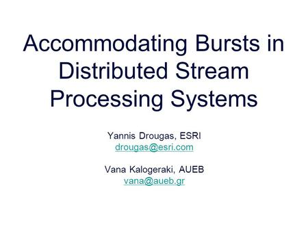 Accommodating Bursts in Distributed Stream Processing Systems Yannis Drougas, ESRI Vana Kalogeraki, AUEB