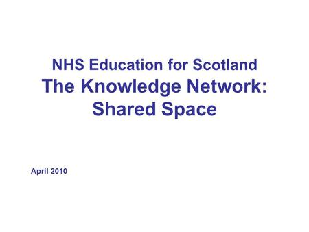 NHS Education for Scotland The Knowledge Network: Shared Space April 2010.