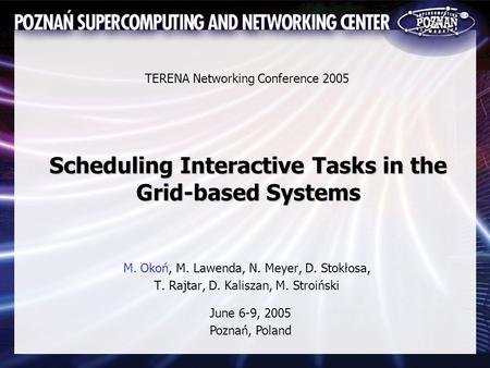 Scheduling Interactive Tasks in the Grid-based Systems M. Okoń, M. Lawenda, N. Meyer, D. Stokłosa, T. Rajtar, D. Kaliszan, M. Stroiński TERENA Networking.
