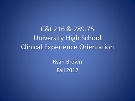 C&I 216 & 289.75 University High School Clinical Experience Orientation Ryan Brown Fall 2012.