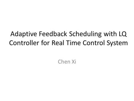 Adaptive Feedback Scheduling with LQ Controller for Real Time Control System Chen Xi.