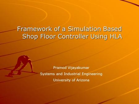 Framework of a Simulation Based Shop Floor Controller Using HLA Pramod Vijayakumar Systems and Industrial Engineering University of Arizona.