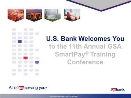 PHOENIX ARIZONA – JULY 28-30, 2009 U.S. Bank Welcomes You to the 11th Annual GSA SmartPay ® Training Conference.
