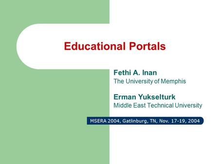 Educational Portals Fethi A. Inan The University of Memphis Erman Yukselturk Middle East Technical University MSERA 2004, Gatlinburg, TN, Nov. 17-19, 2004.