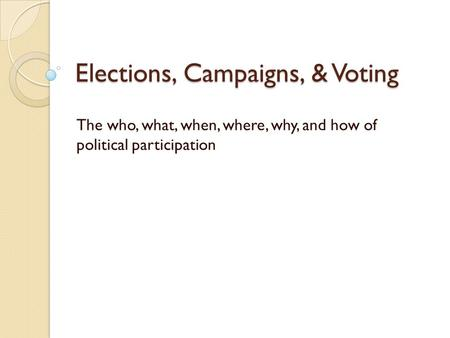 Elections, Campaigns, & Voting The who, what, when, where, why, and how of political participation.
