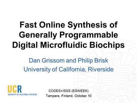 Fast Online Synthesis of Generally Programmable Digital Microfluidic Biochips Dan Grissom and Philip Brisk University of California, Riverside CODES+ISSS.
