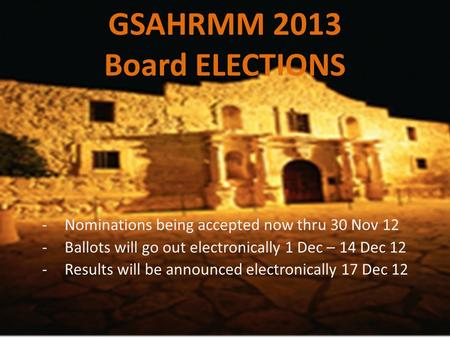 GSAHRMM 2013 Board ELECTIONS -Nominations being accepted now thru 30 Nov 12 -Ballots will go out electronically 1 Dec – 14 Dec 12 -Results will be announced.
