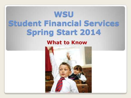 WSU Student Financial Services Spring Start 2014 What to Know.