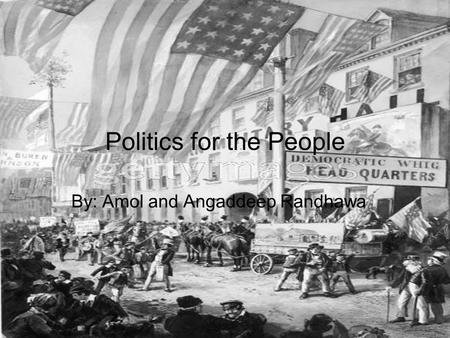 Politics for the People By: Amol and Angaddeep Randhawa.