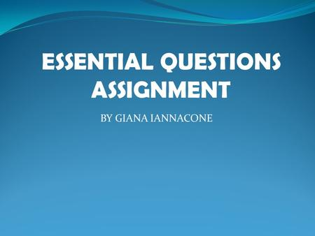 ESSENTIAL QUESTIONS ASSIGNMENT BY GIANA IANNACONE.