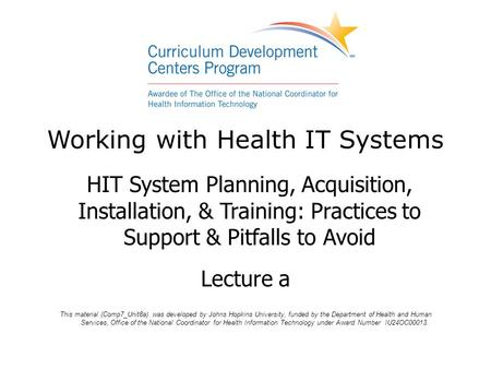 Working with Health IT Systems HIT System Planning, Acquisition, Installation, & Training: Practices to Support & Pitfalls to Avoid Lecture a This material.