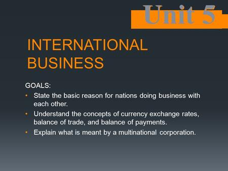 INTERNATIONAL BUSINESS GOALS: State the basic reason for nations doing business with each other. Understand the concepts of currency exchange rates, balance.