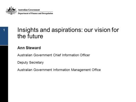 Insights and aspirations: our vision for the future Ann Steward Australian Government Chief Information Officer Deputy Secretary Australian Government.