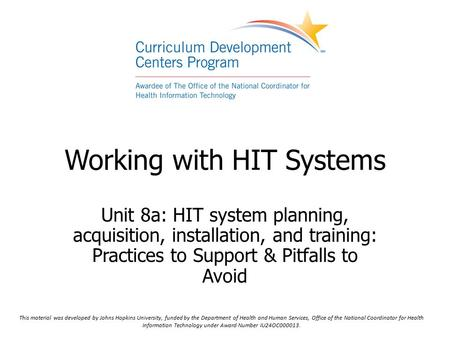 Working with HIT Systems Unit 8a: HIT system planning, acquisition, installation, and training: Practices to Support & Pitfalls to Avoid This material.