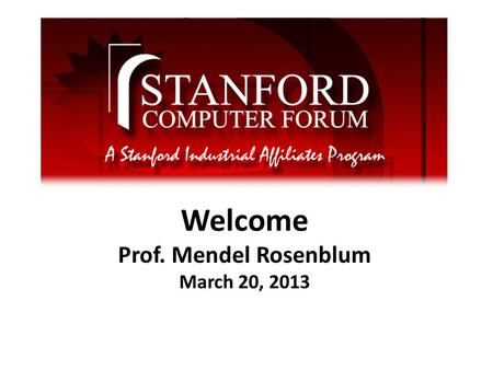 Welcome Prof. Mendel Rosenblum March 20, 2013. What is the Computer Forum Founded in 1968 Brings together industry and CS & EE faculty and students for.