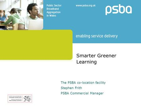 Smarter Greener Learning The PSBA co-location facility Stephen Frith PSBA Commercial Manager.