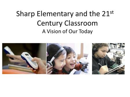 Sharp Elementary and the 21 st Century Classroom A Vision of Our Today.