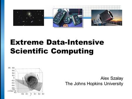 Extreme Data-Intensive Scientific Computing Alex Szalay The Johns Hopkins University.