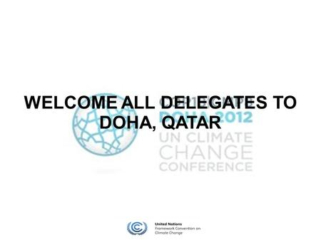 WELCOME ALL DELEGATES TO DOHA, QATAR. Position 1 Should the Kyoto Protocol by renewed and extended to 2020 by all concerned parties as it is written now?