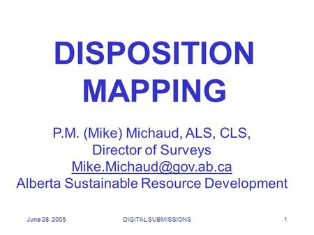 June 28, 2005DIGITAL SUBMISSIONS1 DISPOSITION MAPPING P.M. (Mike) Michaud, ALS, CLS, Director of Surveys Alberta Sustainable Resource.