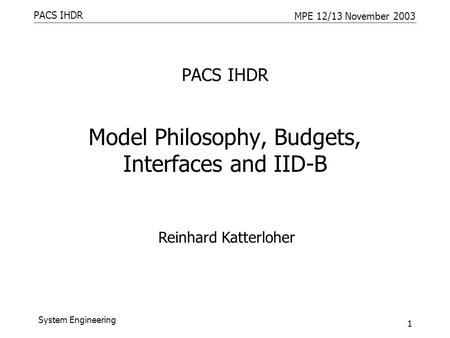 PACS IHDR MPE 12/13 November 2003 System Engineering 1 PACS IHDR Model Philosophy, Budgets, Interfaces and IID-B Reinhard Katterloher.
