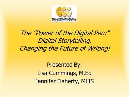 The Power of the Digital Pen: Digital Storytelling, Changing the Future of Writing! Presented By: Lisa Cummings, M.Ed Jennifer Flaherty, MLIS.
