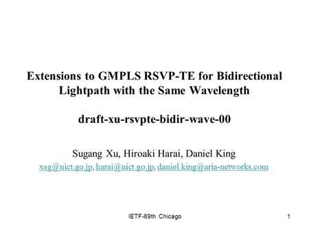 IETF-69th Chicago1 Extensions to GMPLS RSVP-TE for Bidirectional Lightpath with the Same Wavelength draft-xu-rsvpte-bidir-wave-00 Sugang Xu, Hiroaki Harai,