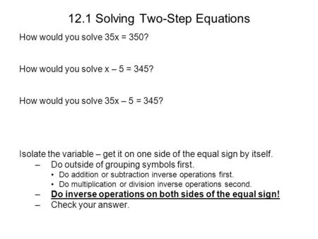 12.1 Solving Two-Step Equations How would you solve 35x = 350? How would you solve x – 5 = 345? How would you solve 35x – 5 = 345? Isolate the variable.