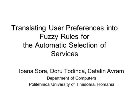 Translating User Preferences into Fuzzy Rules for the Automatic Selection of Services Ioana Sora, Doru Todinca, Catalin Avram Department of Computers Politehnica.